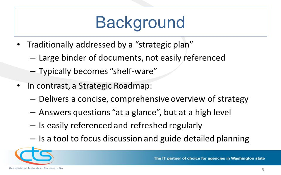 Background Traditionally addressed by a strategic plan – Large binder of documents, not easily referenced – Typically becomes shelf-ware In contrast, a Strategic Roadmap: – Delivers a concise, comprehensive overview of strategy – Answers questions at a glance , but at a high level – Is easily referenced and refreshed regularly – Is a tool to focus discussion and guide detailed planning 9