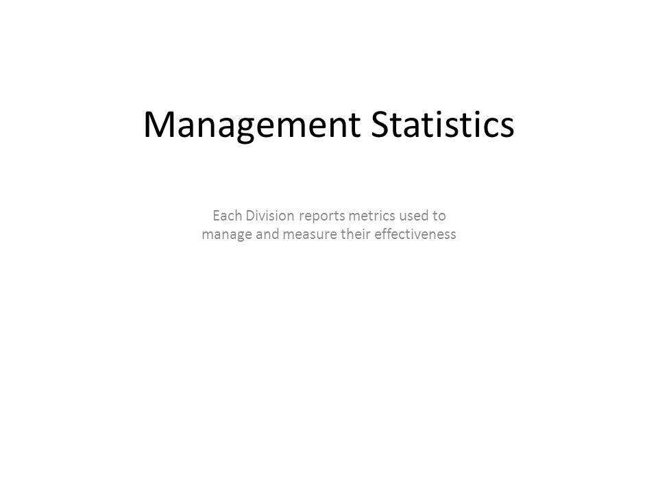 Management Statistics Each Division reports metrics used to manage and measure their effectiveness
