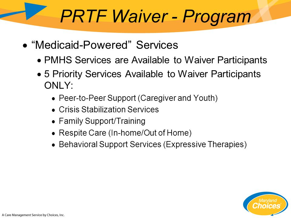  Medicaid-Powered Services  PMHS Services are Available to Waiver Participants  5 Priority Services Available to Waiver Participants ONLY:  Peer-to-Peer Support (Caregiver and Youth)  Crisis Stabilization Services  Family Support/Training  Respite Care (In-home/Out of Home)  Behavioral Support Services (Expressive Therapies) PRTF Waiver - Program