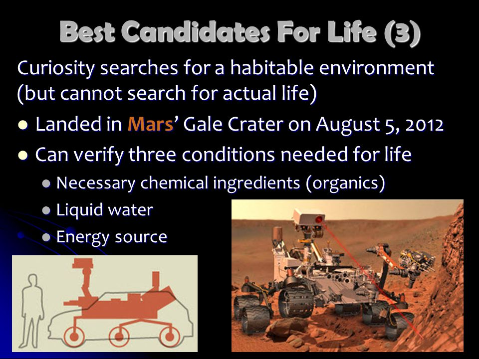 Best Candidates For Life (3) Curiosity searches for a habitable environment (but cannot search for actual life) Landed in Mars' Gale Crater on August 5, 2012 Landed in Mars' Gale Crater on August 5, 2012 Can verify three conditions needed for life Can verify three conditions needed for life Necessary chemical ingredients (organics) Necessary chemical ingredients (organics) Liquid water Liquid water Energy source Energy source