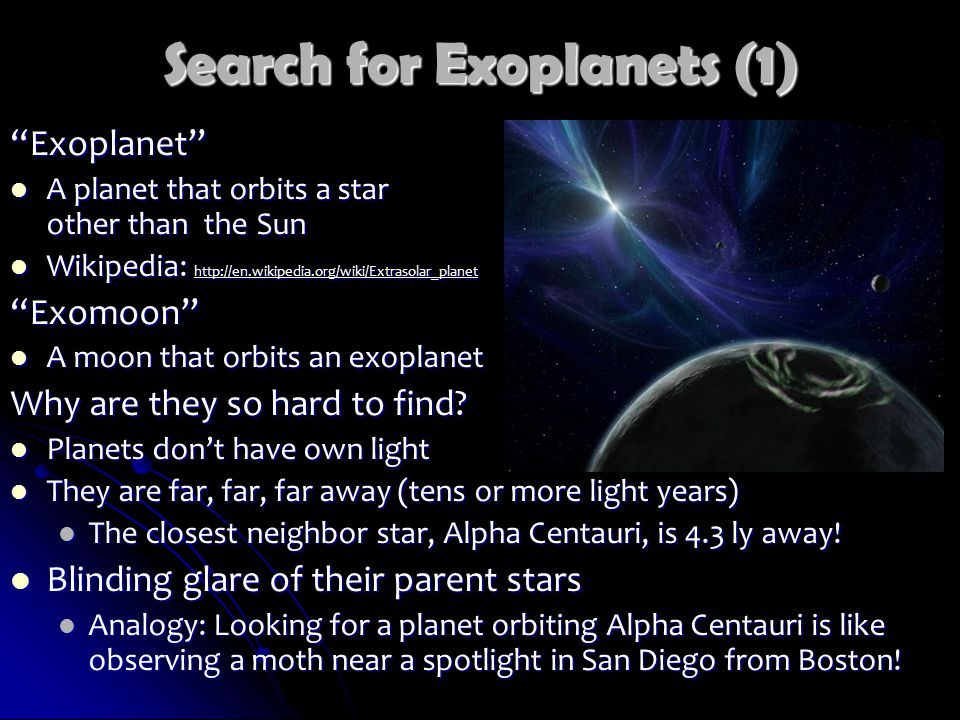Search for Exoplanets (1) Exoplanet A planet that orbits a star other than the Sun A planet that orbits a star other than the Sun Wikipedia: http://en.wikipedia.org/wiki/Extrasolar_planet Wikipedia: http://en.wikipedia.org/wiki/Extrasolar_planet http://en.wikipedia.org/wiki/Extrasolar_planet Exomoon A moon that orbits an exoplanet A moon that orbits an exoplanet Why are they so hard to find.