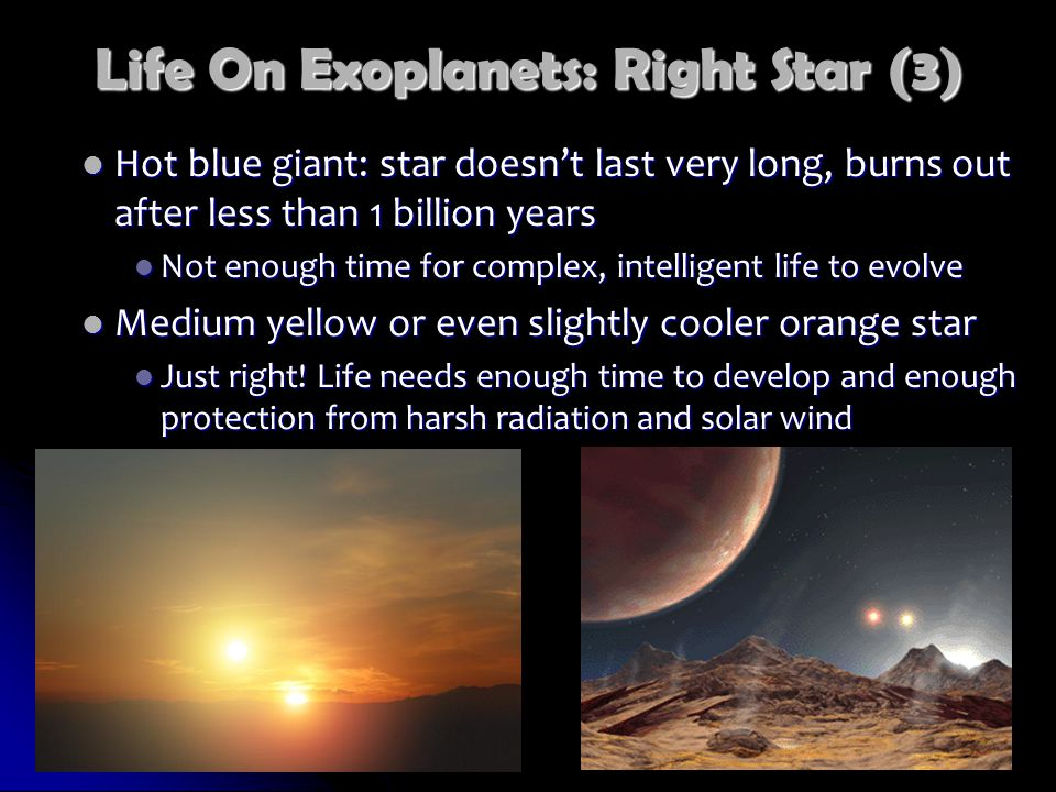 Life On Exoplanets: Right Star (3) Hot blue giant: star doesn't last very long, burns out after less than 1 billion years Hot blue giant: star doesn't last very long, burns out after less than 1 billion years Not enough time for complex, intelligent life to evolve Not enough time for complex, intelligent life to evolve Medium yellow or even slightly cooler orange star Medium yellow or even slightly cooler orange star Just right.