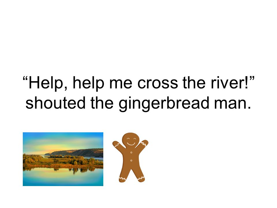 Help, help me cross the river! shouted the gingerbread man.