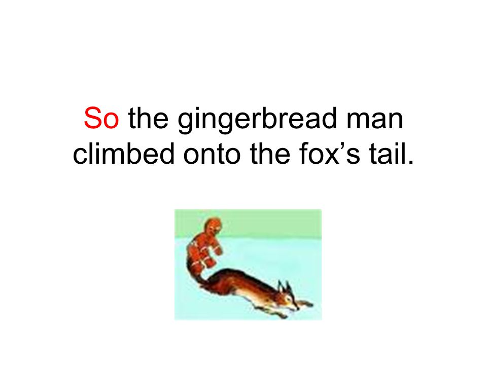 So the gingerbread man climbed onto the fox's tail.