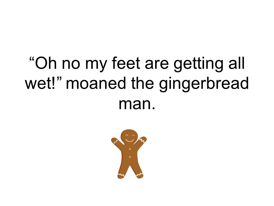 Oh no my feet are getting all wet! moaned the gingerbread man.