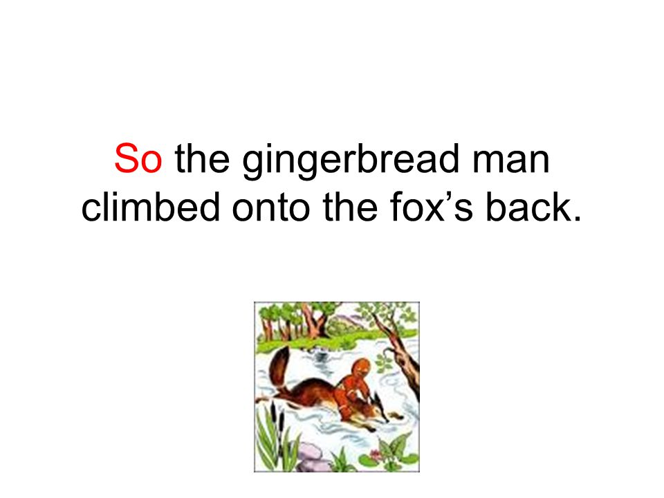 So the gingerbread man climbed onto the fox's back.