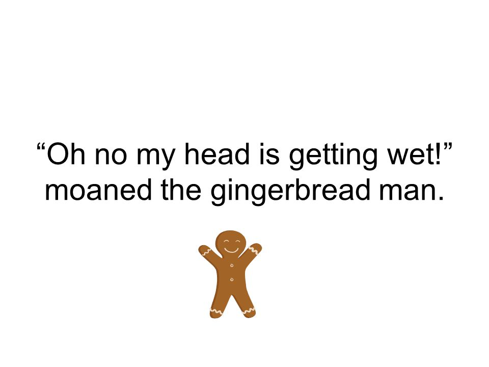 Oh no my head is getting wet! moaned the gingerbread man.