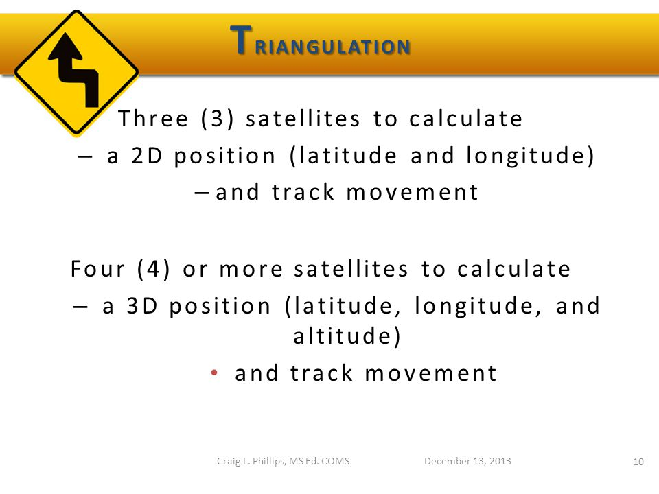 Three (3) satellites to calculate – a 2D position (latitude and longitude) – and track movement Four (4) or more satellites to calculate – a 3D position (latitude, longitude, and altitude) and track movement December 13, 2013 10 Craig L.