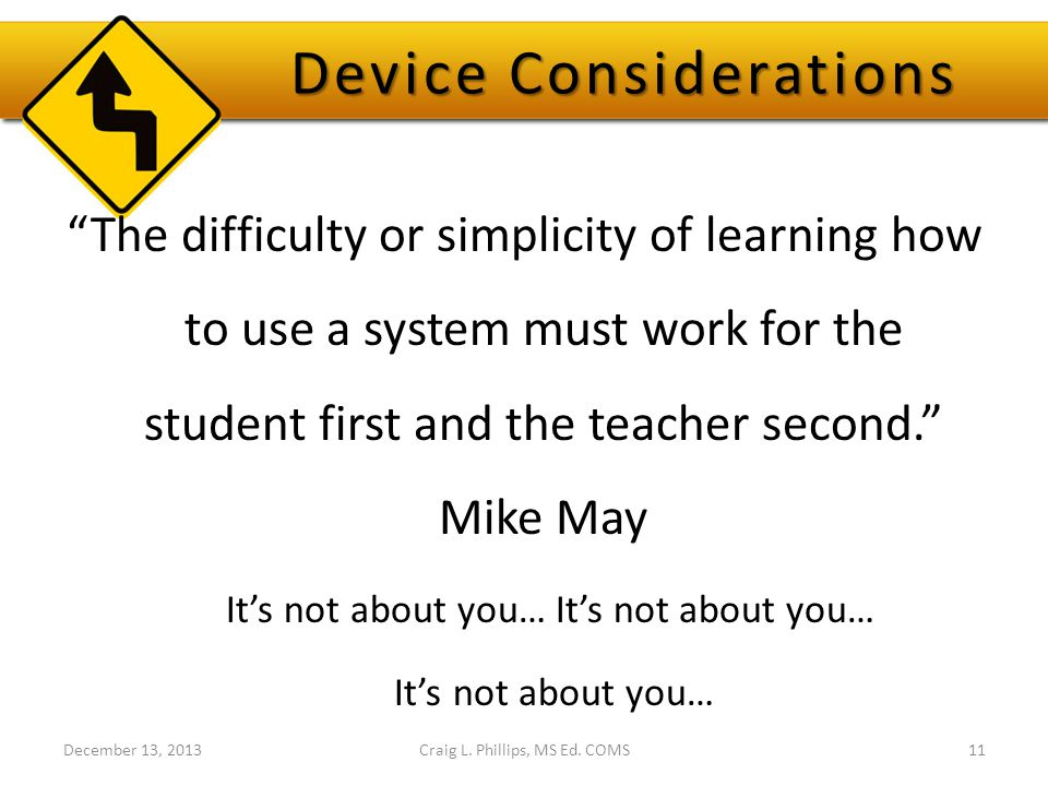 Device Considerations The difficulty or simplicity of learning how to use a system must work for the student first and the teacher second. Mike May It's not about you… It's not about you… It's not about you… December 13, 2013Craig L.