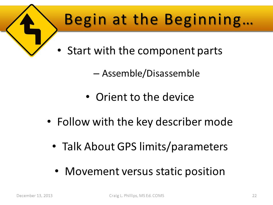 Begin at the Beginning… Start with the component parts – Assemble/Disassemble Orient to the device Follow with the key describer mode Talk About GPS limits/parameters Movement versus static position December 13, 2013Craig L.