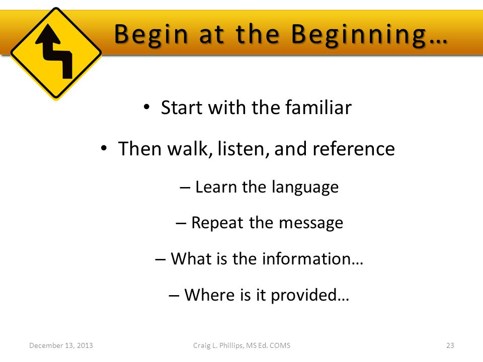 Begin at the Beginning… Start with the familiar Then walk, listen, and reference – Learn the language – Repeat the message – What is the information… – Where is it provided… December 13, 2013Craig L.