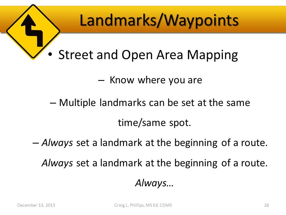 Landmarks/Waypoints Street and Open Area Mapping – Know where you are – Multiple landmarks can be set at the same time/same spot.