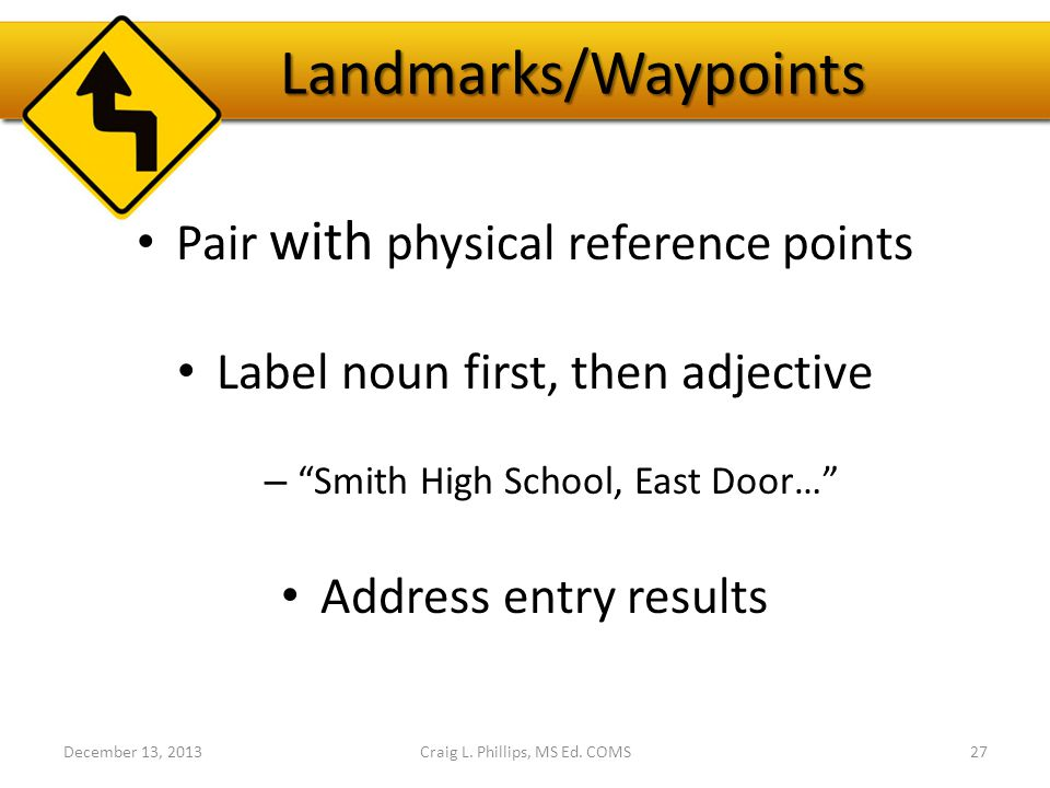 Landmarks/Waypoints Pair with physical reference points Label noun first, then adjective – Smith High School, East Door… Address entry results December 13, 2013Craig L.