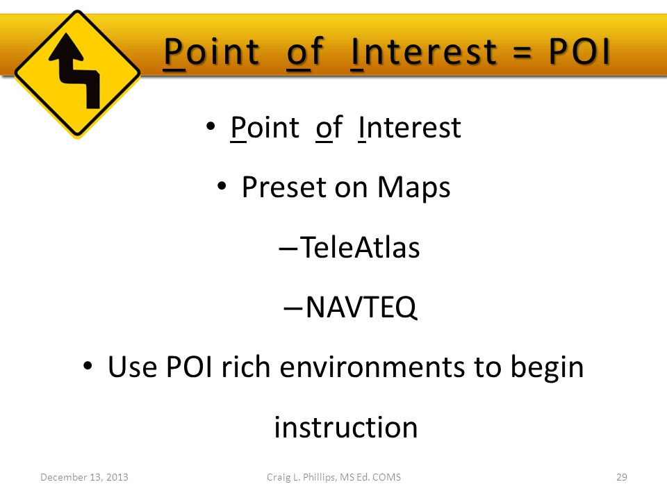 Point of Interest = POI Point of Interest Preset on Maps – TeleAtlas – NAVTEQ Use POI rich environments to begin instruction Craig L.