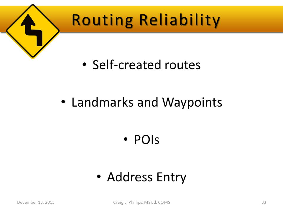 Routing Reliability Self-created routes Landmarks and Waypoints POIs Address Entry December 13, 2013Craig L.