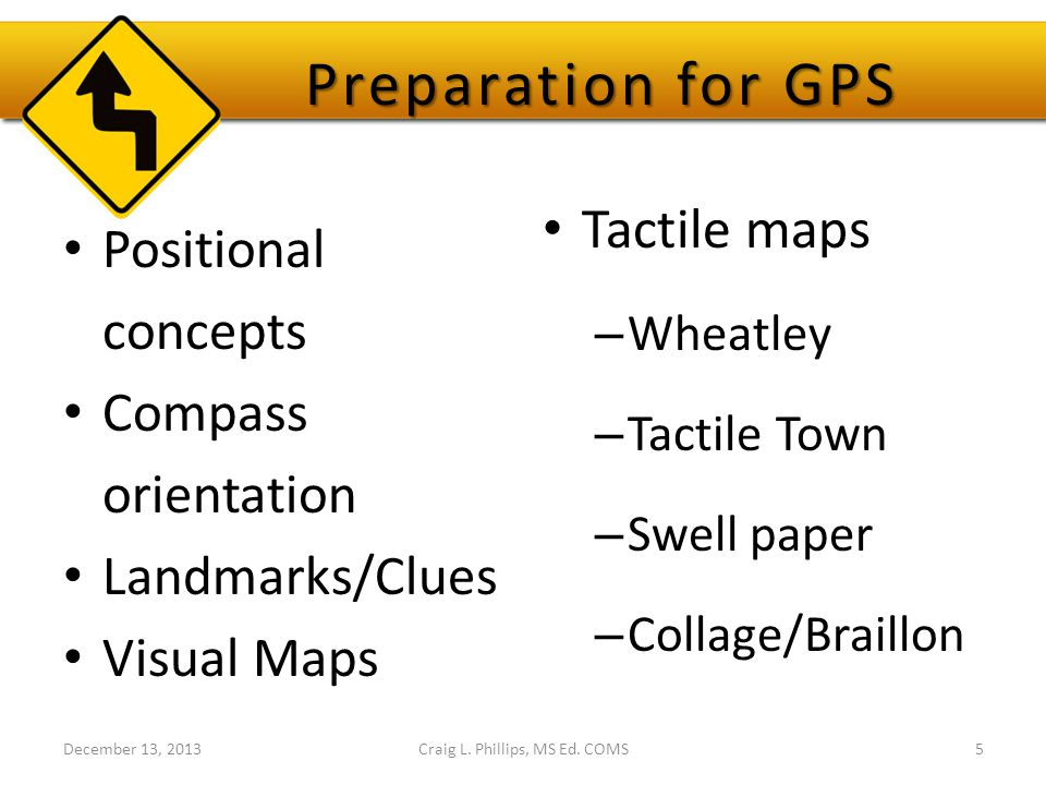 Preparation for GPS Preparation for GPS Positional concepts Compass orientation Landmarks/Clues Visual Maps Tactile maps – Wheatley – Tactile Town – Swell paper – Collage/Braillon Craig L.