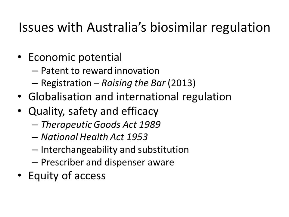 Issues with Australia's biosimilar regulation Economic potential – Patent to reward innovation – Registration – Raising the Bar (2013) Globalisation and international regulation Quality, safety and efficacy – Therapeutic Goods Act 1989 – National Health Act 1953 – Interchangeability and substitution – Prescriber and dispenser aware Equity of access