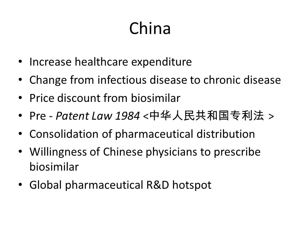 China Increase healthcare expenditure Change from infectious disease to chronic disease Price discount from biosimilar Pre - Patent Law 1984 Consolidation of pharmaceutical distribution Willingness of Chinese physicians to prescribe biosimilar Global pharmaceutical R&D hotspot
