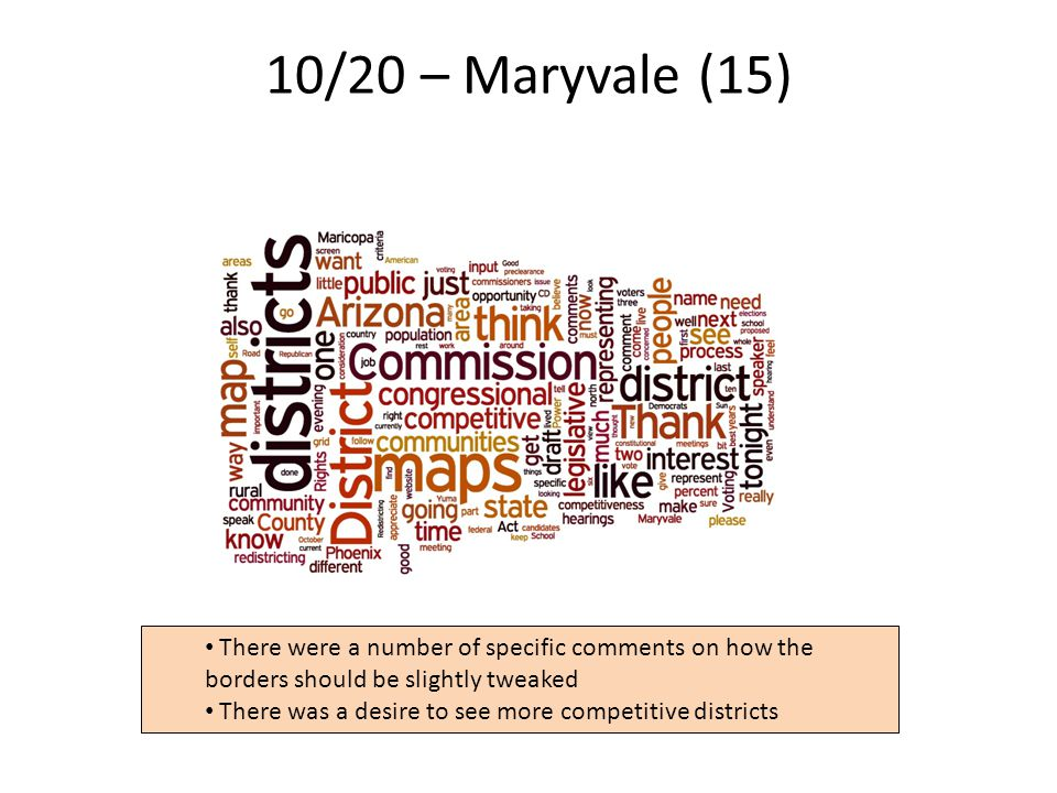 10/20 – Maryvale (15) 16 There were a number of specific comments on how the borders should be slightly tweaked There was a desire to see more competitive districts