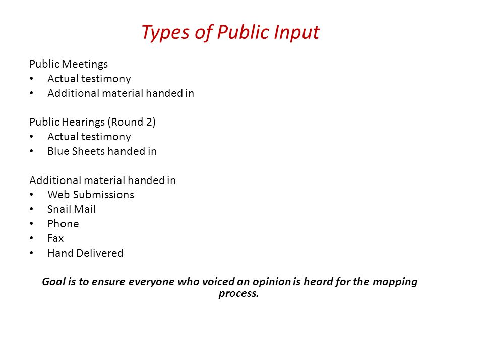 Types of Public Input Public Meetings Actual testimony Additional material handed in Public Hearings (Round 2) Actual testimony Blue Sheets handed in Additional material handed in Web Submissions Snail Mail Phone Fax Hand Delivered Goal is to ensure everyone who voiced an opinion is heard for the mapping process.