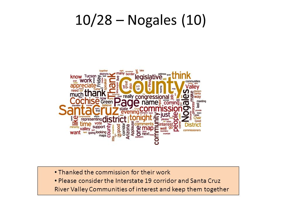 10/28 – Nogales (10) 25 Thanked the commission for their work Please consider the Interstate 19 corridor and Santa Cruz River Valley Communities of interest and keep them together