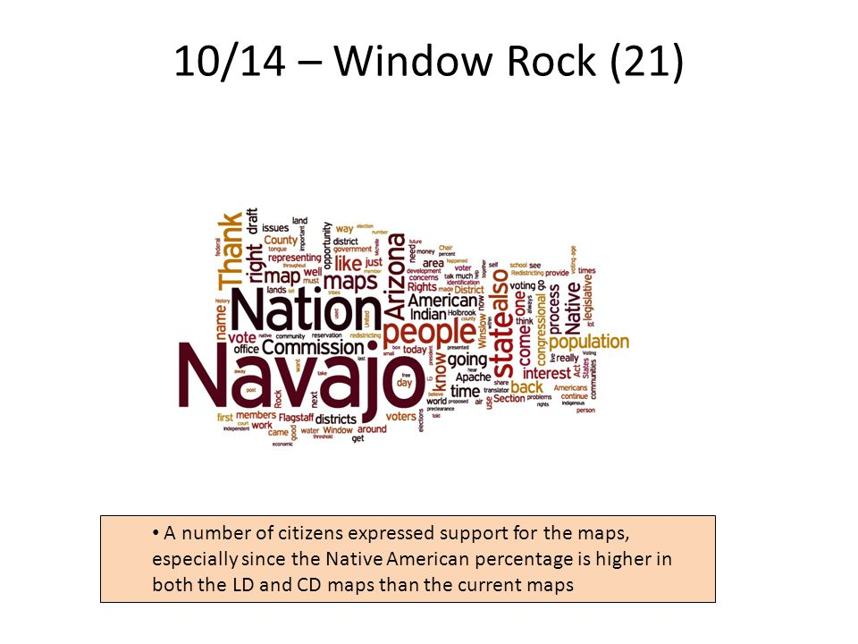 10/14 – Window Rock (21) 9 A number of citizens expressed support for the maps, especially since the Native American percentage is higher in both the LD and CD maps than the current maps
