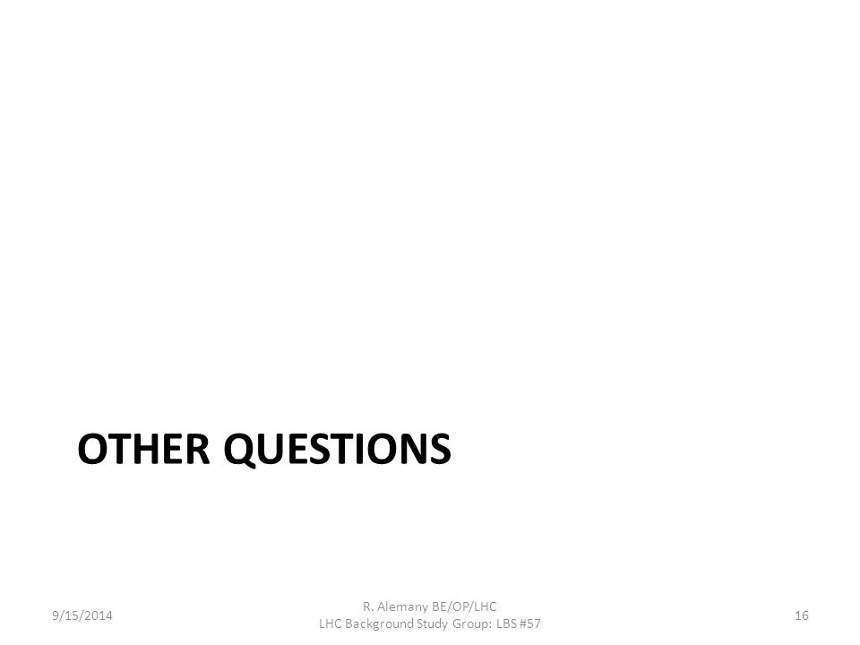 OTHER QUESTIONS 9/15/2014 R. Alemany BE/OP/LHC LHC Background Study Group: LBS #57 16