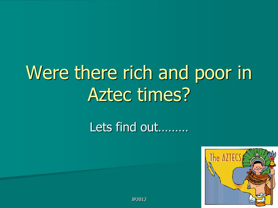 JP2012 Were there rich and poor in Aztec times Lets find out………