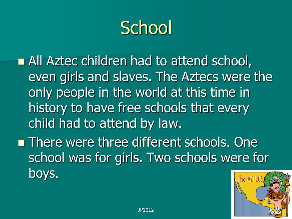 School All Aztec children had to attend school, even girls and slaves.