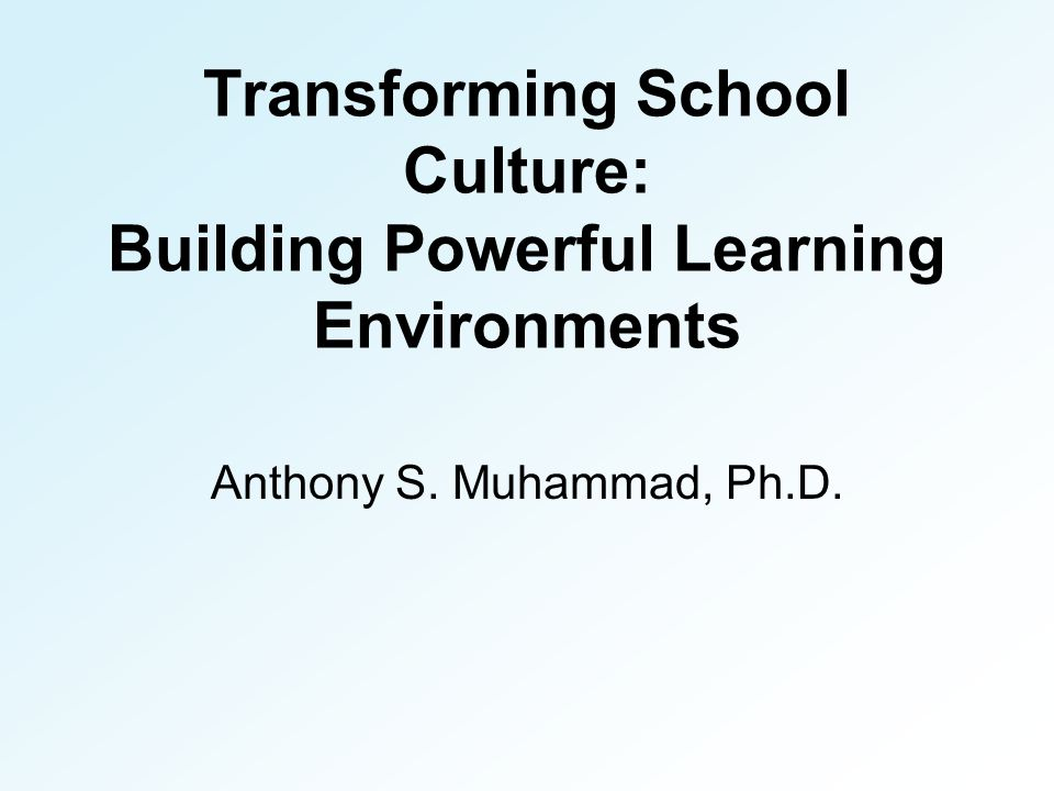 Transforming School Culture: Building Powerful Learning Environments Anthony S. Muhammad, Ph.D.