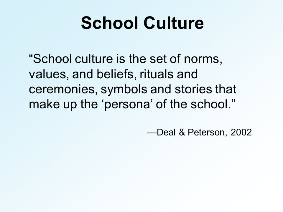 School Culture School culture is the set of norms, values, and beliefs, rituals and ceremonies, symbols and stories that make up the 'persona' of the school. —Deal & Peterson, 2002