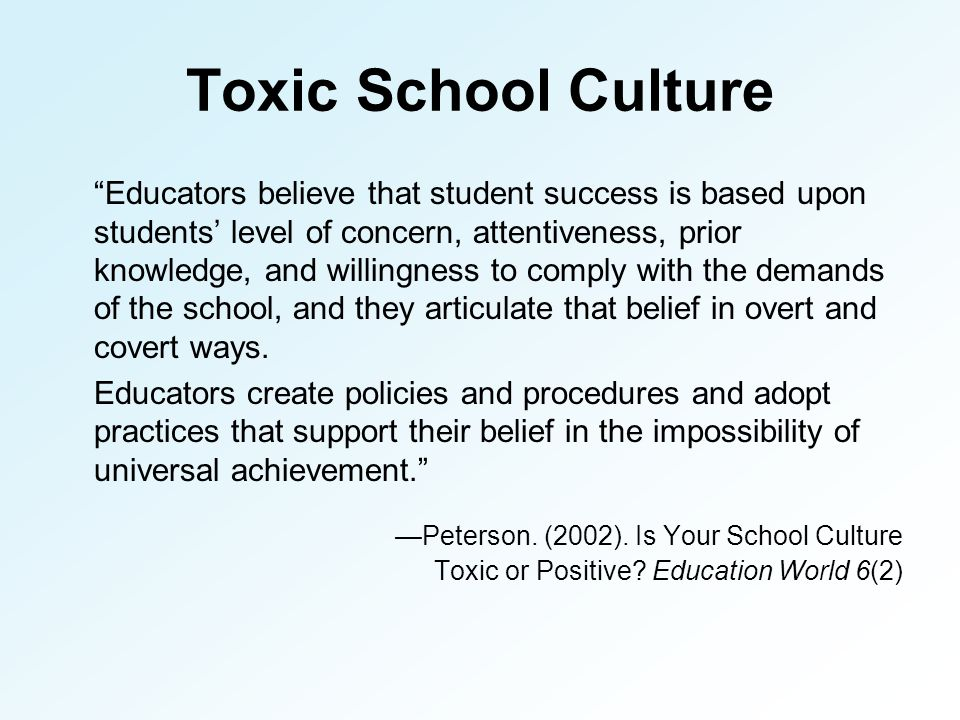 Toxic School Culture Educators believe that student success is based upon students' level of concern, attentiveness, prior knowledge, and willingness to comply with the demands of the school, and they articulate that belief in overt and covert ways.