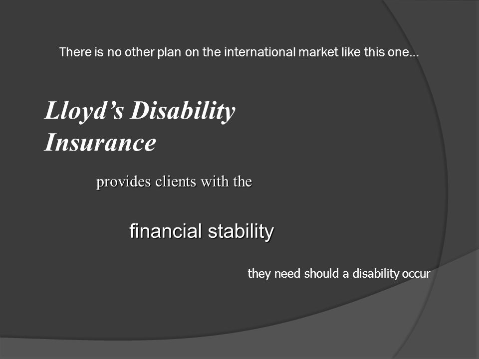 There is no other plan on the international market like this one… Lloyd's Disability Insurance provides clients with the financial stability they need should a disability occur