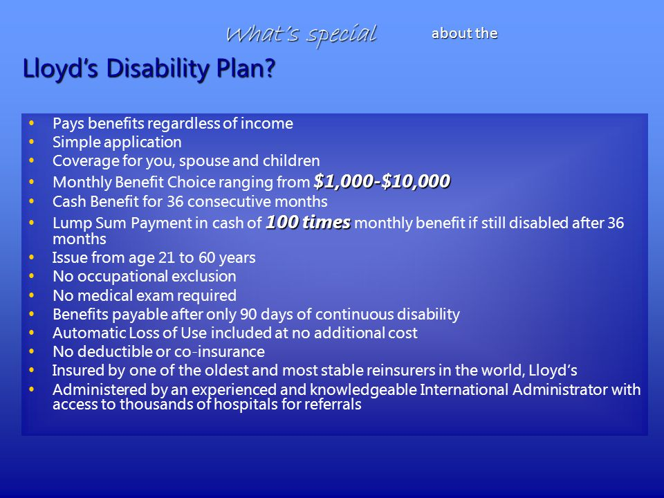 What's special Pays benefits regardless of income Simple application Coverage for you, spouse and children $1,000-$10,000 Monthly Benefit Choice ranging from $1,000-$10,000 Cash Benefit for 36 consecutive months 100 times Lump Sum Payment in cash of 100 times monthly benefit if still disabled after 36 months Issue from age 21 to 60 years No occupational exclusion No medical exam required Benefits payable after only 90 days of continuous disability Automatic Loss of Use included at no additional cost No deductible or co-insurance Insured by one of the oldest and most stable reinsurers in the world, Lloyd's Administered by an experienced and knowledgeable International Administrator with access to thousands of hospitals for referrals Lloyd's Disability Plan.