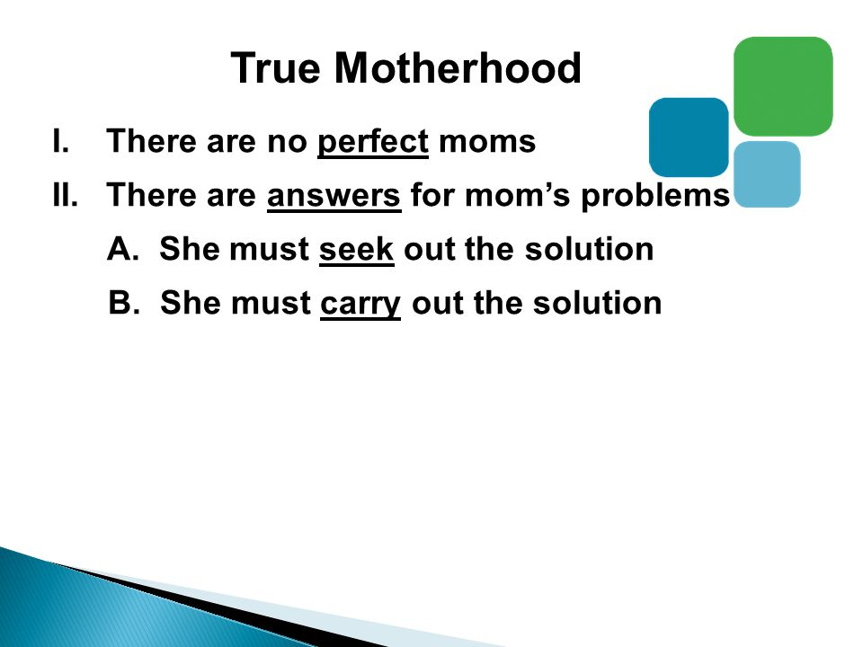 True Motherhood I.There are no perfect moms II.There are answers for mom's problems A.