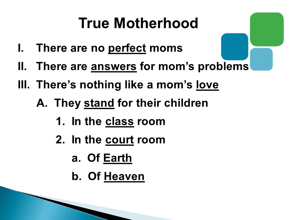 True Motherhood I.There are no perfect moms II.There are answers for mom's problems III.There's nothing like a mom's love A.
