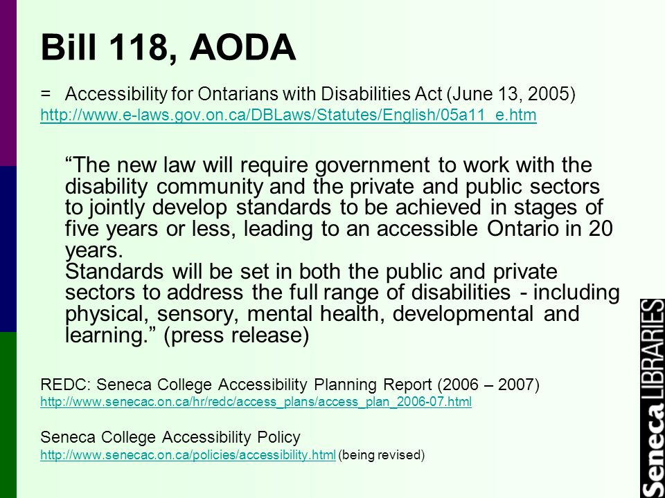 Bill 118, AODA =Accessibility for Ontarians with Disabilities Act (June 13, 2005) http://www.e-laws.gov.on.ca/DBLaws/Statutes/English/05a11_e.htm The new law will require government to work with the disability community and the private and public sectors to jointly develop standards to be achieved in stages of five years or less, leading to an accessible Ontario in 20 years.