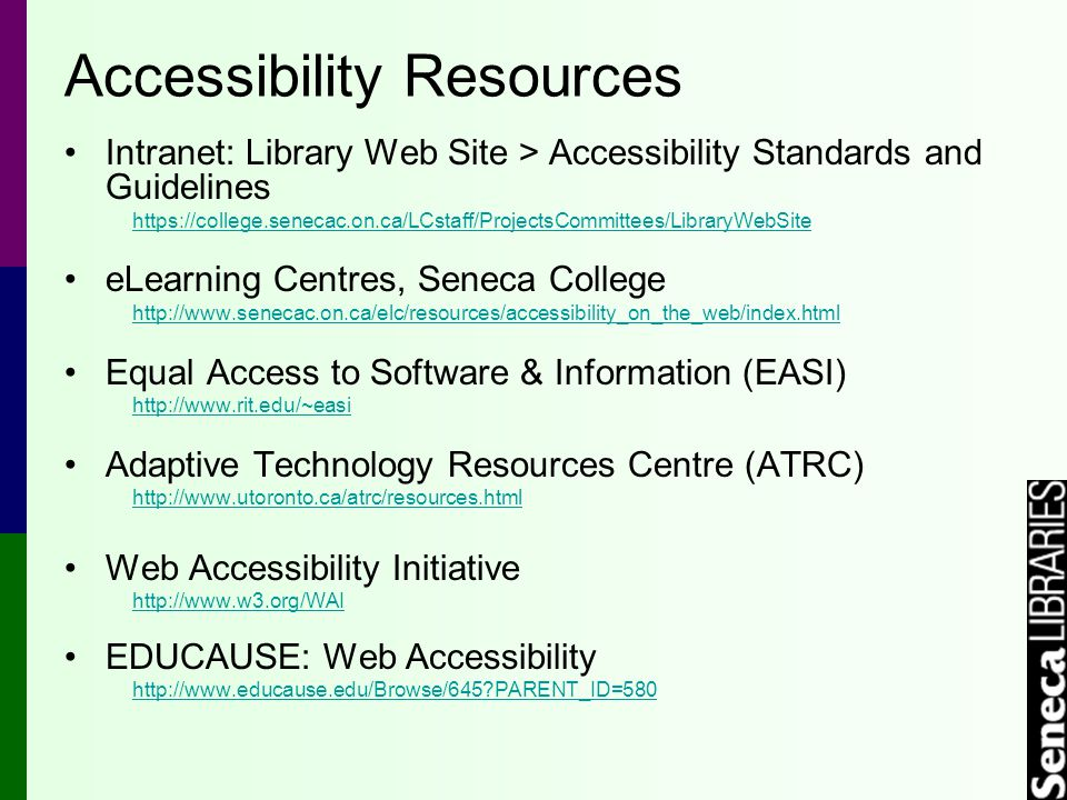 Accessibility Resources Intranet: Library Web Site > Accessibility Standards and Guidelines https://college.senecac.on.ca/LCstaff/ProjectsCommittees/LibraryWebSite eLearning Centres, Seneca College http://www.senecac.on.ca/elc/resources/accessibility_on_the_web/index.html Equal Access to Software & Information (EASI) http://www.rit.edu/~easi Adaptive Technology Resources Centre (ATRC) http://www.utoronto.ca/atrc/resources.html Web Accessibility Initiative http://www.w3.org/WAI EDUCAUSE: Web Accessibility http://www.educause.edu/Browse/645 PARENT_ID=580