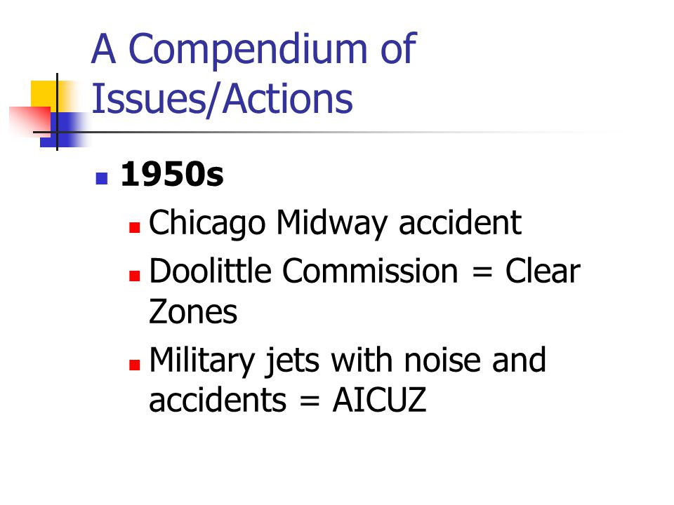 A Compendium of Issues/Actions 1950s Chicago Midway accident Doolittle Commission = Clear Zones Military jets with noise and accidents = AICUZ