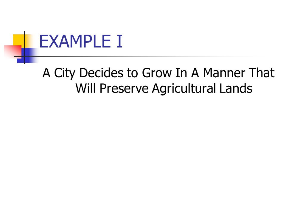 EXAMPLE I A City Decides to Grow In A Manner That Will Preserve Agricultural Lands