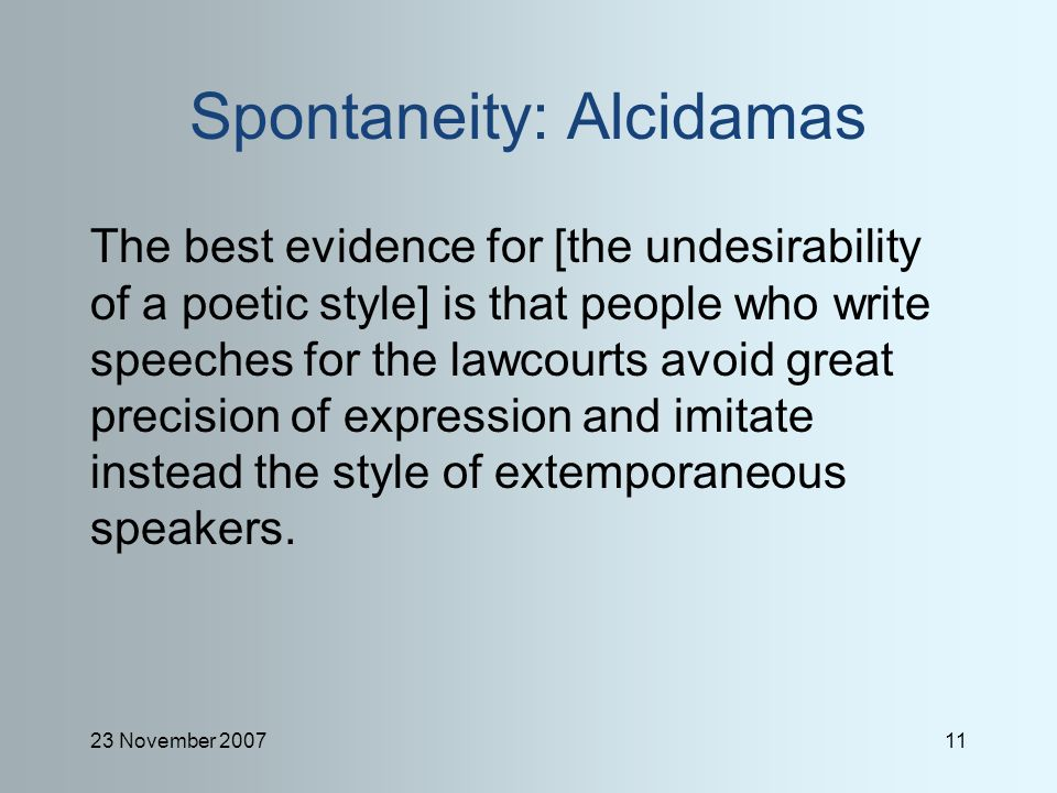 23 November 200711 Spontaneity: Alcidamas The best evidence for [the undesirability of a poetic style] is that people who write speeches for the lawcourts avoid great precision of expression and imitate instead the style of extemporaneous speakers.