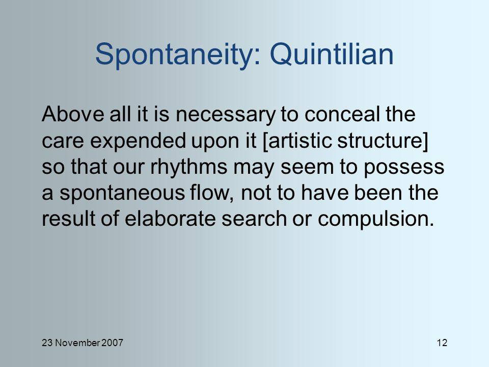 23 November 200712 Spontaneity: Quintilian Above all it is necessary to conceal the care expended upon it [artistic structure] so that our rhythms may seem to possess a spontaneous flow, not to have been the result of elaborate search or compulsion.