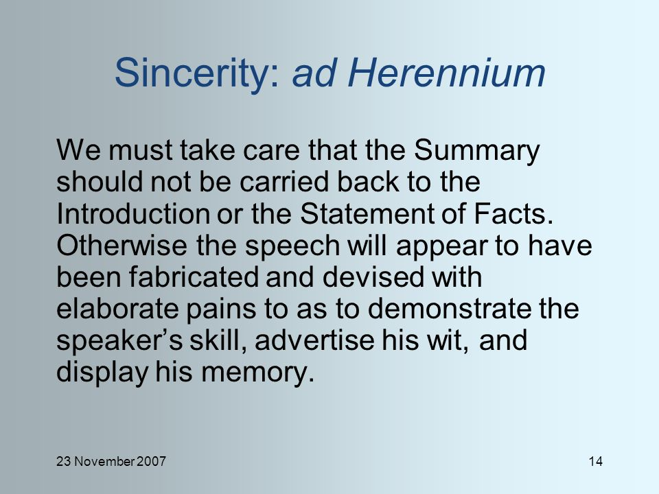 23 November 200714 Sincerity: ad Herennium We must take care that the Summary should not be carried back to the Introduction or the Statement of Facts.