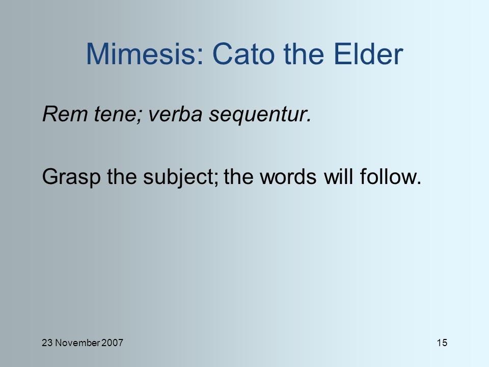 23 November 200715 Mimesis: Cato the Elder Rem tene; verba sequentur.
