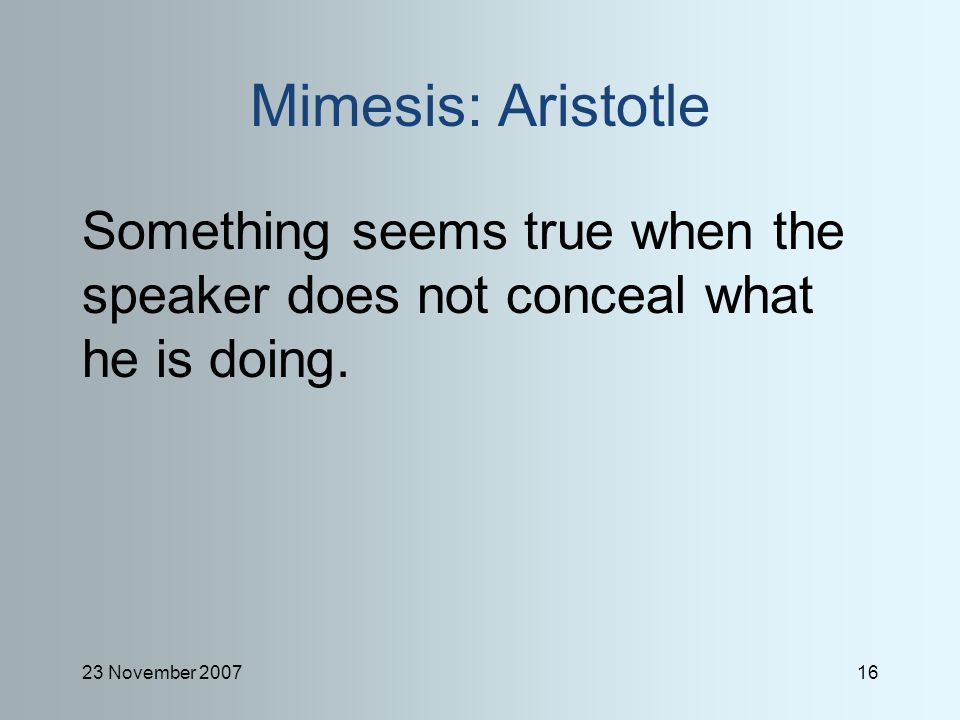 23 November 200716 Mimesis: Aristotle Something seems true when the speaker does not conceal what he is doing.