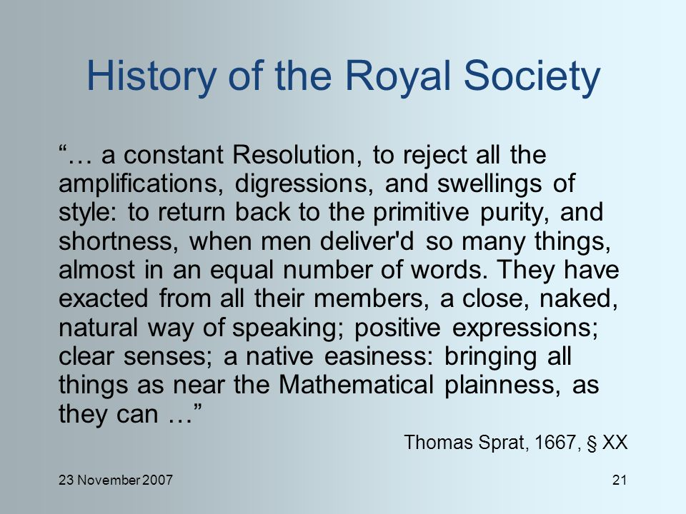 23 November 200721 History of the Royal Society … a constant Resolution, to reject all the amplifications, digressions, and swellings of style: to return back to the primitive purity, and shortness, when men deliver d so many things, almost in an equal number of words.