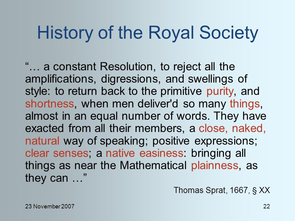 23 November 200722 History of the Royal Society … a constant Resolution, to reject all the amplifications, digressions, and swellings of style: to return back to the primitive purity, and shortness, when men deliver d so many things, almost in an equal number of words.