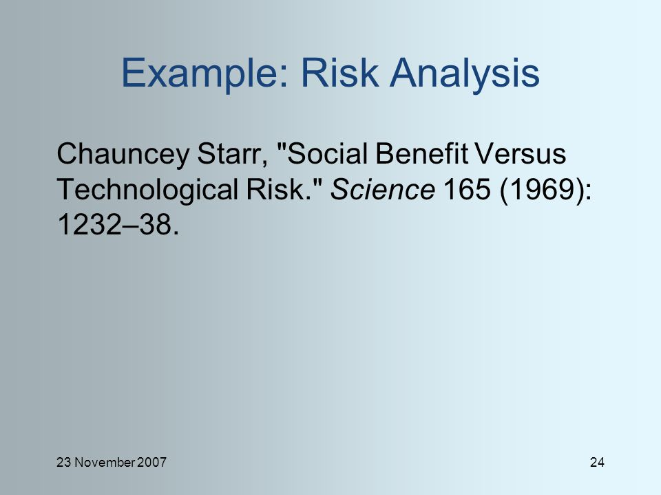 23 November 200724 Example: Risk Analysis Chauncey Starr, Social Benefit Versus Technological Risk. Science 165 (1969): 1232–38.