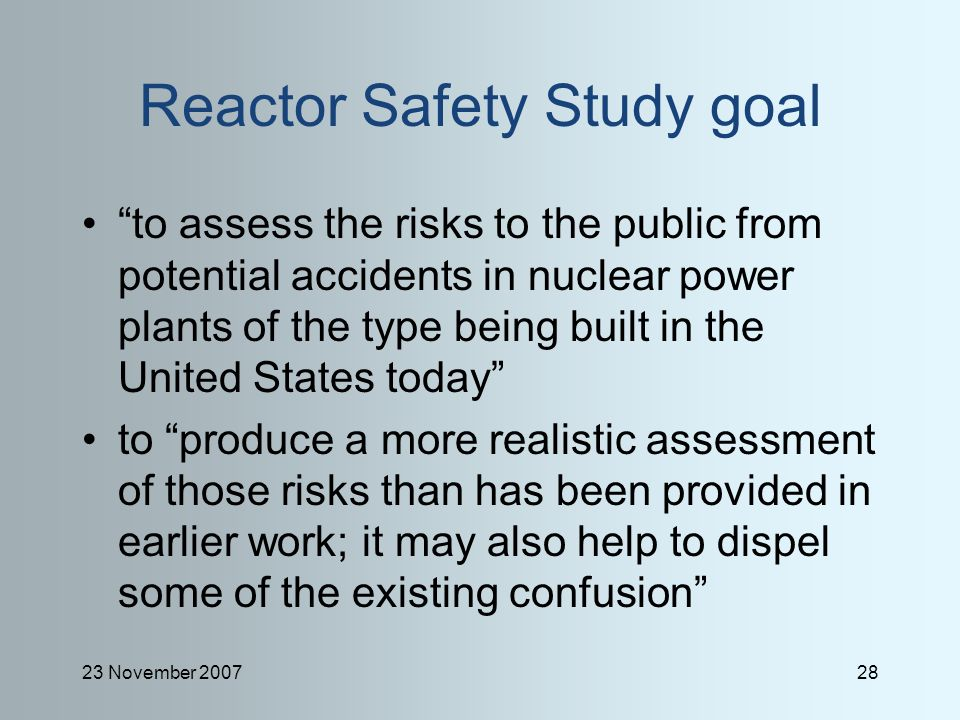 23 November 200728 Reactor Safety Study goal to assess the risks to the public from potential accidents in nuclear power plants of the type being built in the United States today to produce a more realistic assessment of those risks than has been provided in earlier work; it may also help to dispel some of the existing confusion
