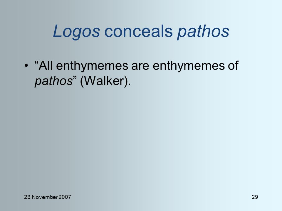 23 November 200729 Logos conceals pathos All enthymemes are enthymemes of pathos (Walker).
